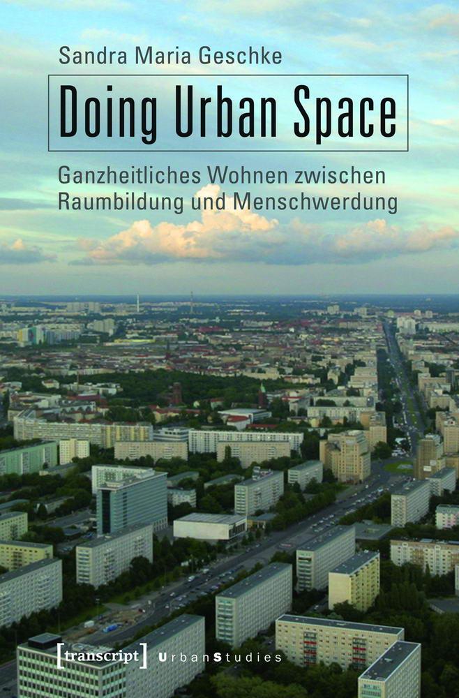 Doing Urban Space - Ganzheitliches Wohnen zwischen Raumbildung und Menschwerdung.